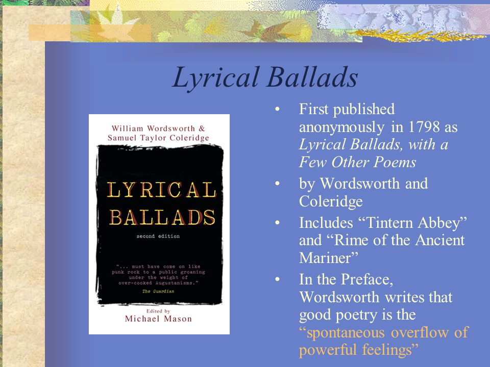 Lyrical Ballads First published anonymously in 1798 as Lyrical Ballads, with a Few Other Poems. by Wordsworth and Coleridge.