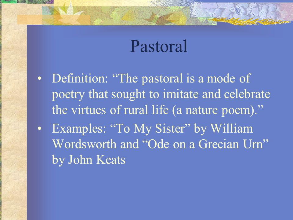 Pastoral Definition: The pastoral is a mode of poetry that sought to imitate and celebrate the virtues of rural life (a nature poem).