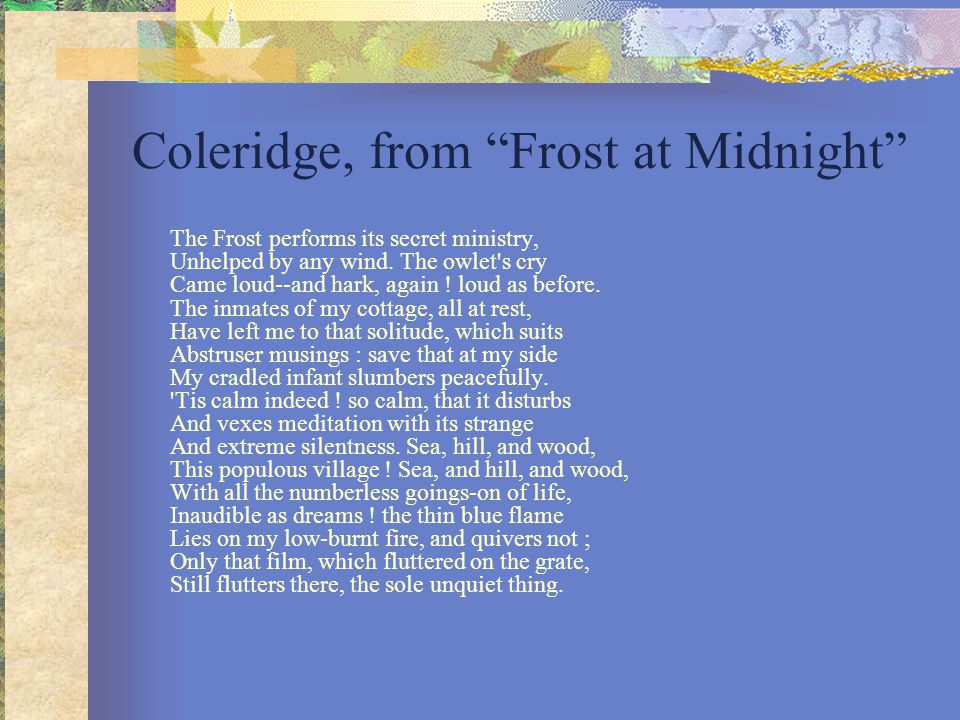 "the frost at midnight Coleridge's ""frost at midnight"" the frost performs its secret ministry, unhelped by any wind the owlet's cry came loud--and hark, again loud as before."