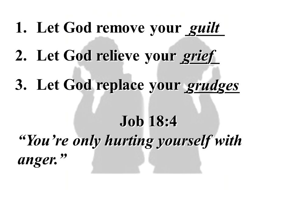 1. Let God remove your _____. guilt. 2. Let God relieve your _____. grief. 3. Let God replace your _______.