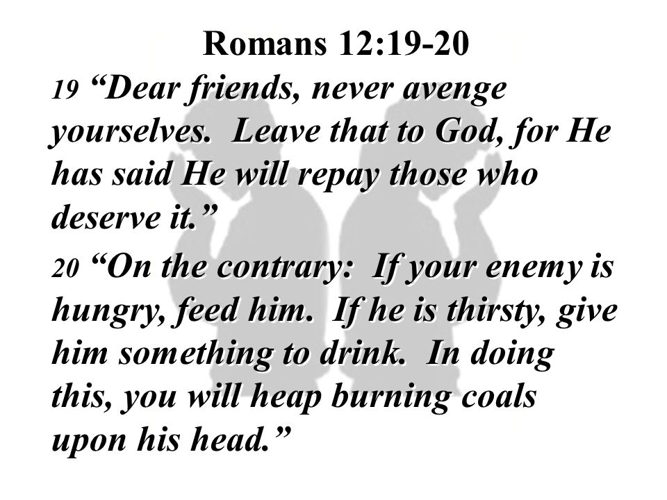 Romans 12:19-20 19 Dear friends, never avenge yourselves. Leave that to God, for He has said He will repay those who deserve it.