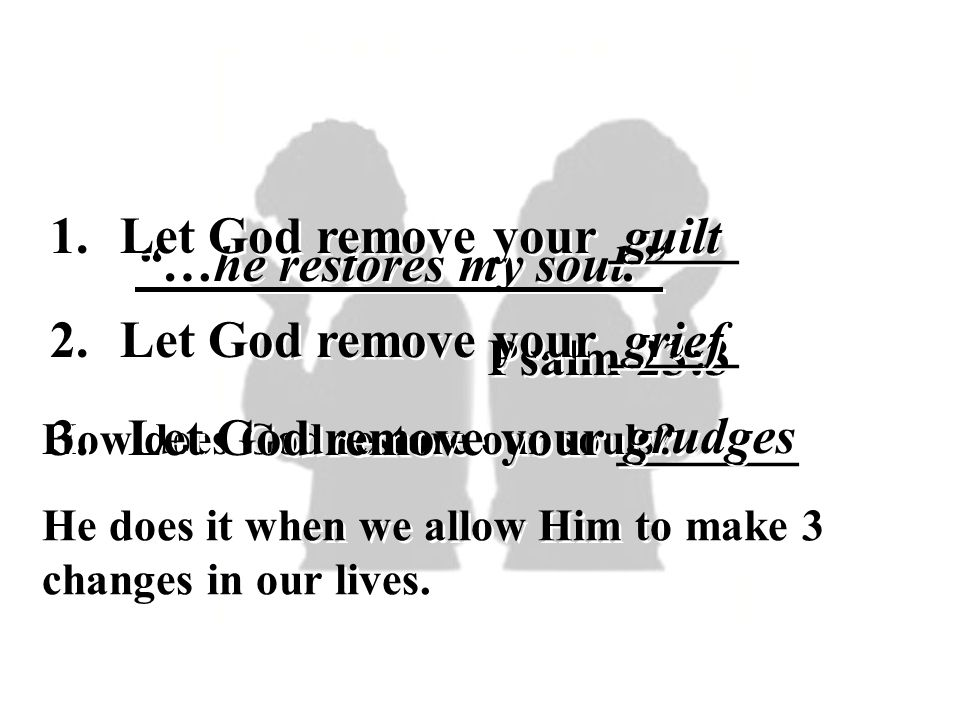 Let God remove your _____ guilt …he restores my soul.