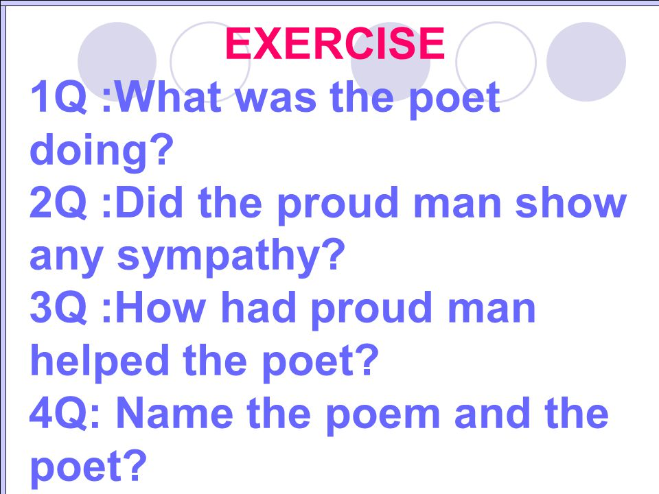 EXERCISE 1Q :What was the poet doing 2Q :Did the proud man show any sympathy 3Q :How had proud man helped the poet