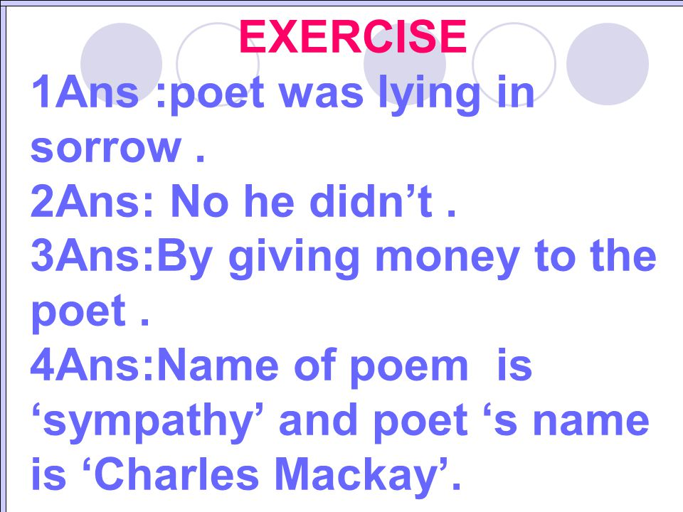 EXERCISE 1Ans :poet was lying in sorrow . 2Ans: No he didn't . 3Ans:By giving money to the poet .