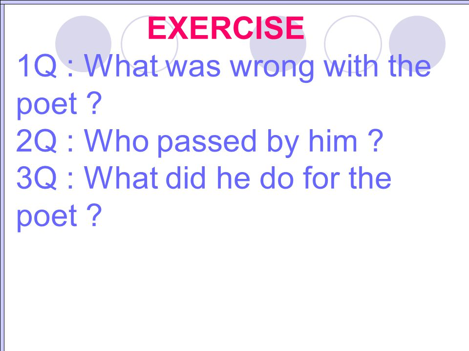 EXERCISE 1Q : What was wrong with the poet . 2Q : Who passed by him .