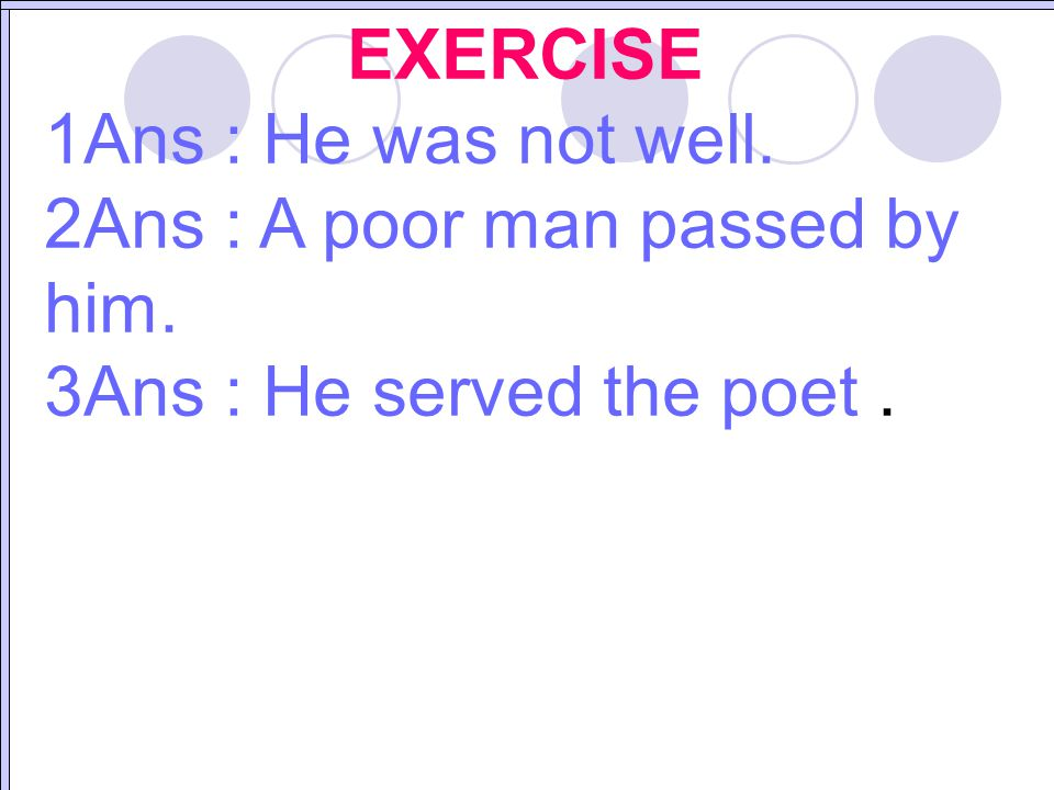 EXERCISE 1Ans : He was not well. 2Ans : A poor man passed by him. 3Ans : He served the poet .