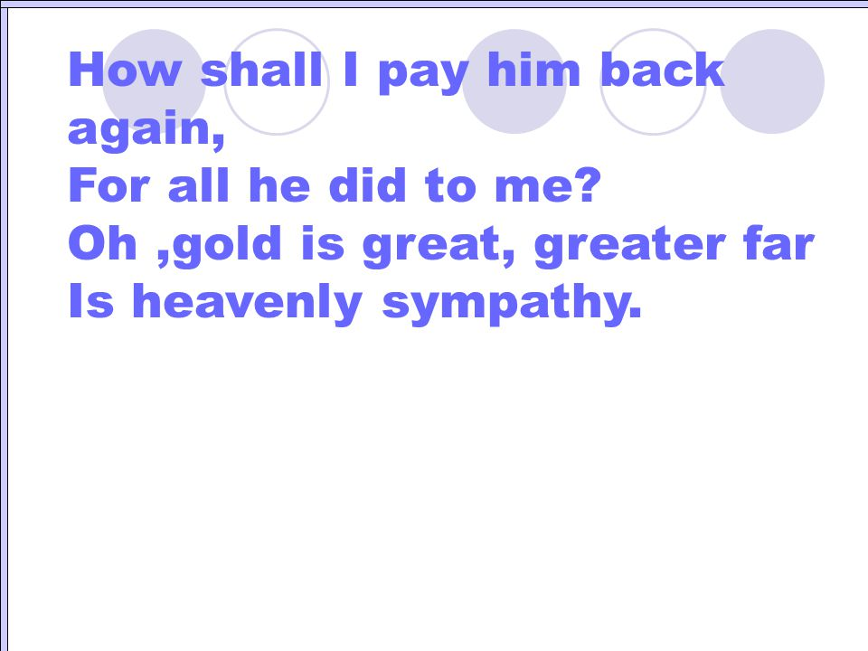 How shall I pay him back again,