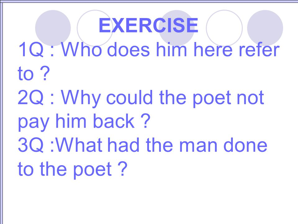 EXERCISE 1Q : Who does him here refer to . 2Q : Why could the poet not pay him back .