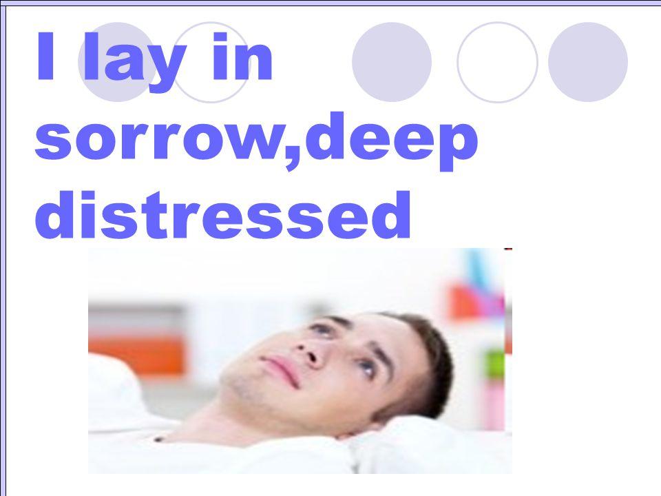 I lay in sorrow,deep distressed