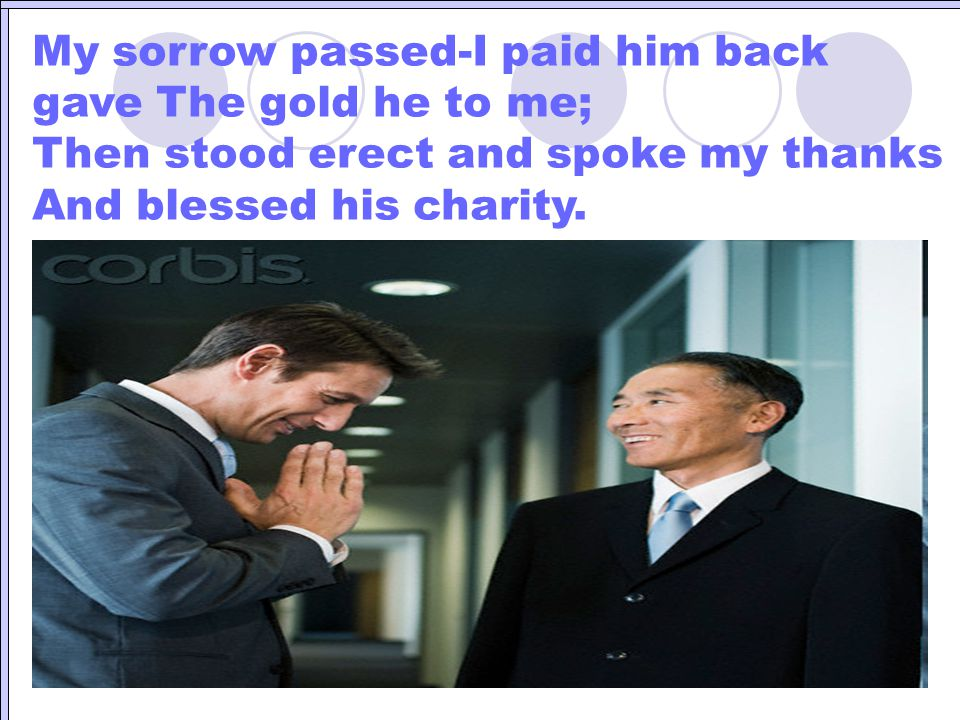 My sorrow passed-I paid him back gave The gold he to me;
