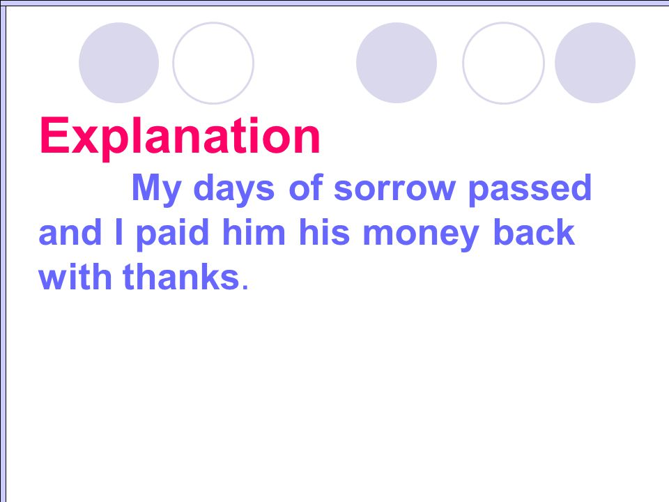 Explanation My days of sorrow passed and I paid him his money back with thanks.