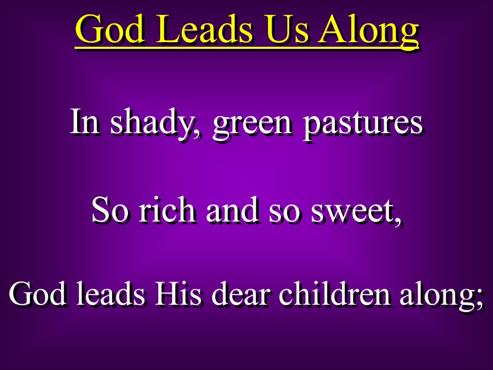God Leads Us Along In shady, green pastures So rich and so sweet,