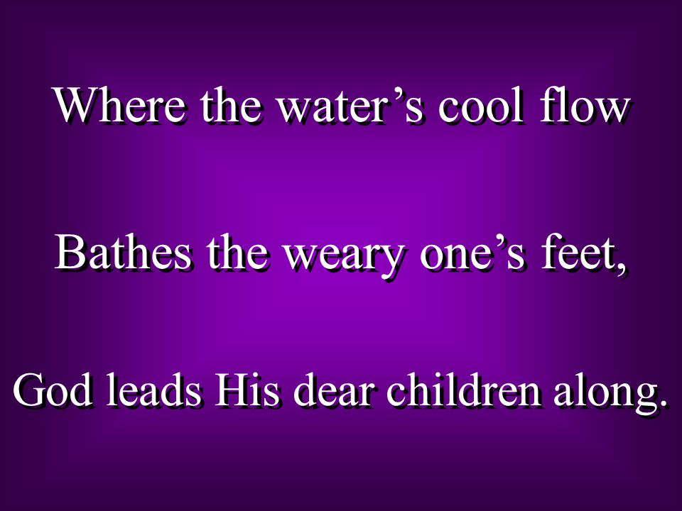 Where the water's cool flow Bathes the weary one's feet,