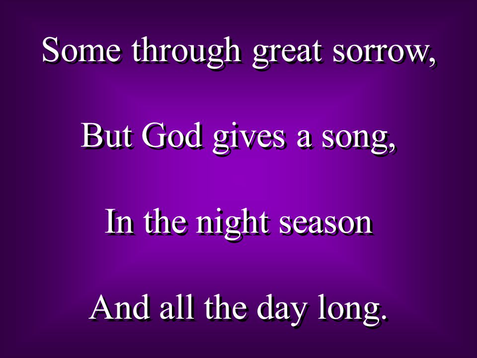 Some through great sorrow,