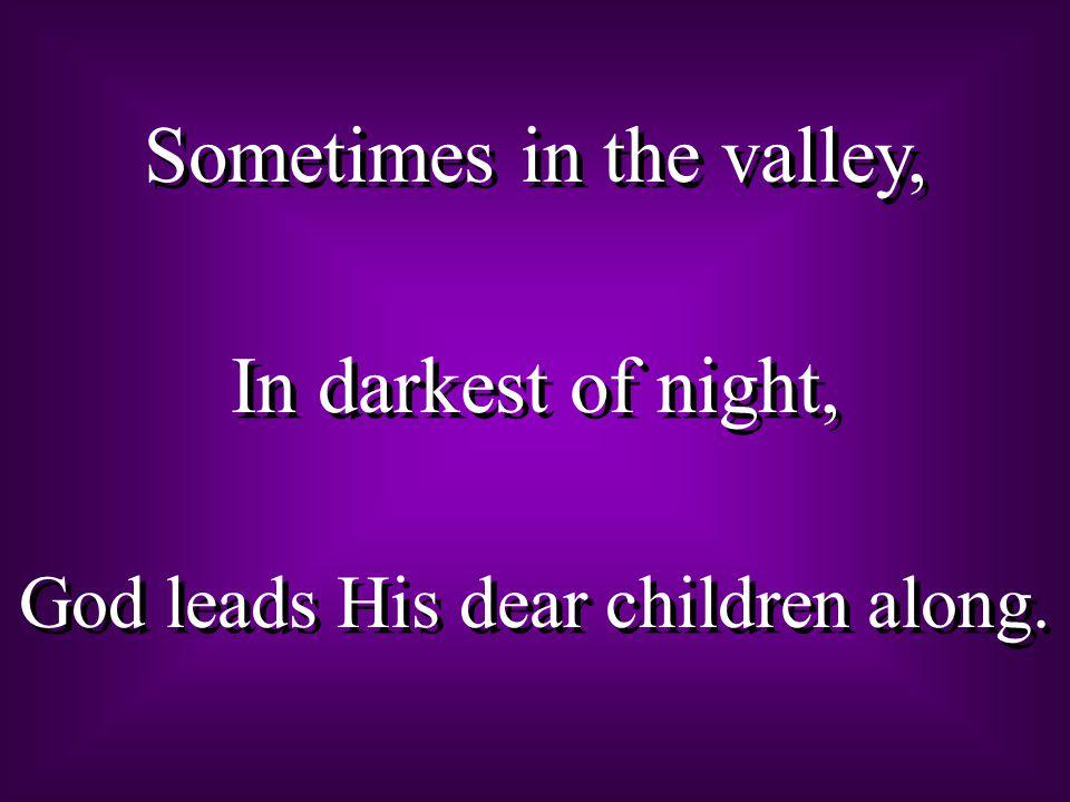 Sometimes in the valley, In darkest of night,