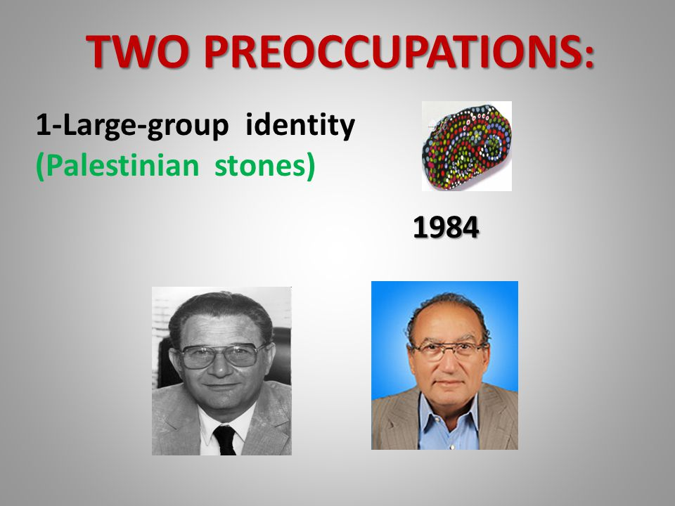 TWO PREOCCUPATIONS: 1-Large-group identity (Palestinian stones) 1984
