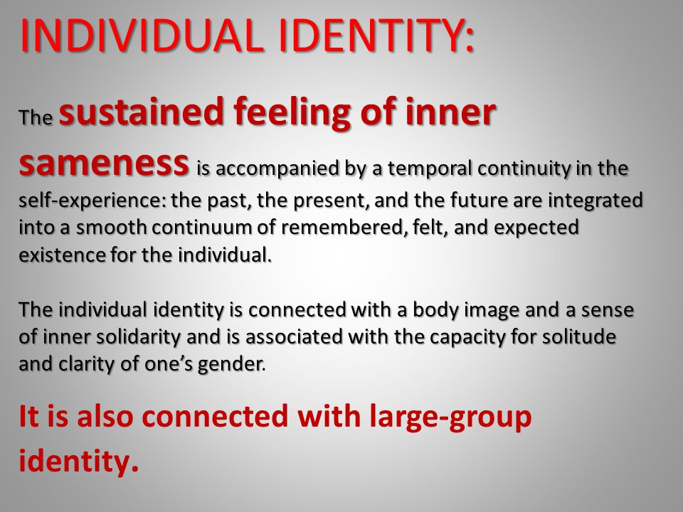 INDIVIDUAL IDENTITY: It is also connected with large-group identity.