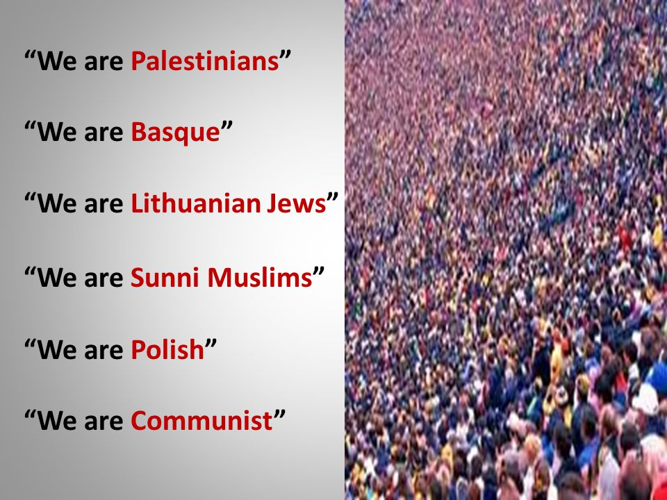 We are Palestinians We are Basque We are Lithuanian Jews We are Sunni Muslims We are Polish