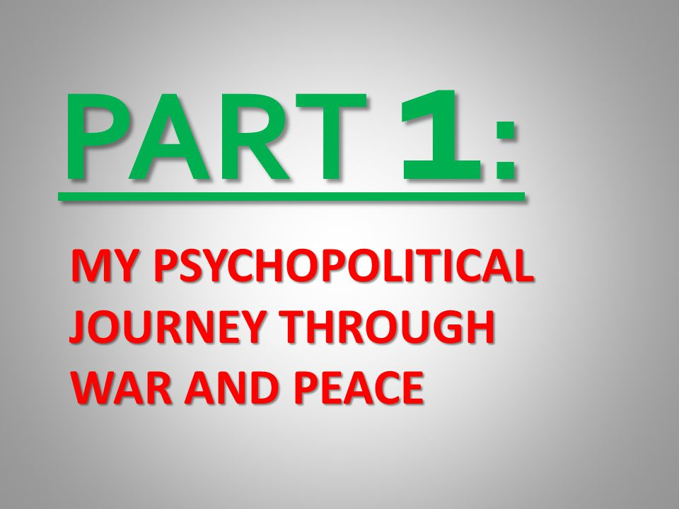 PART 1: MY PSYCHOPOLITICAL JOURNEY THROUGH WAR AND PEACE
