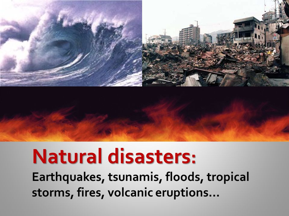 Natural disasters: Earthquakes, tsunamis, floods, tropical storms, fires, volcanic eruptions…