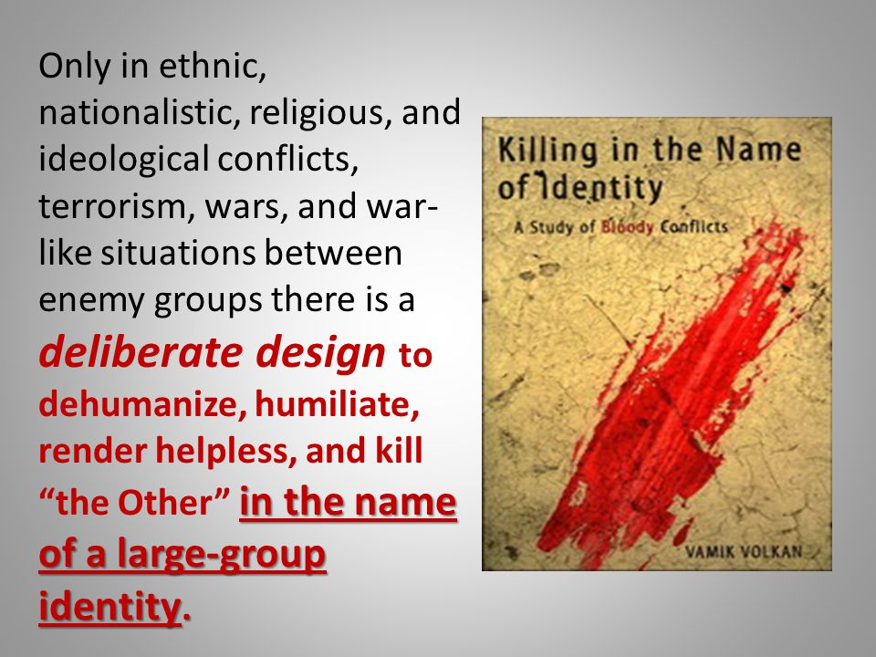 Only in ethnic, nationalistic, religious, and ideological conflicts, terrorism, wars, and war-like situations between enemy groups there is a deliberate design to dehumanize, humiliate, render helpless, and kill the Other in the name of a large-group identity.