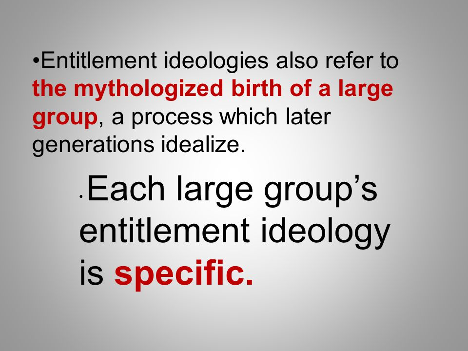 Entitlement ideologies also refer to the mythologized birth of a large group, a process which later generations idealize.