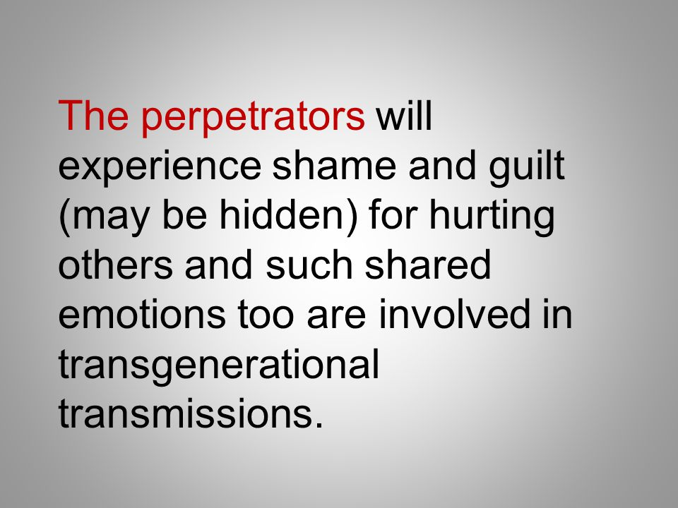 The perpetrators will experience shame and guilt (may be hidden) for hurting others and such shared emotions too are involved in transgenerational transmissions.