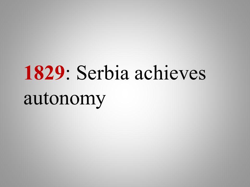 1829: Serbia achieves autonomy