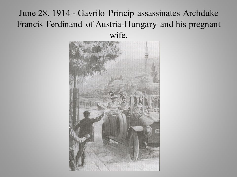 June 28, 1914 - Gavrilo Princip assassinates Archduke Francis Ferdinand of Austria-Hungary and his pregnant wife.