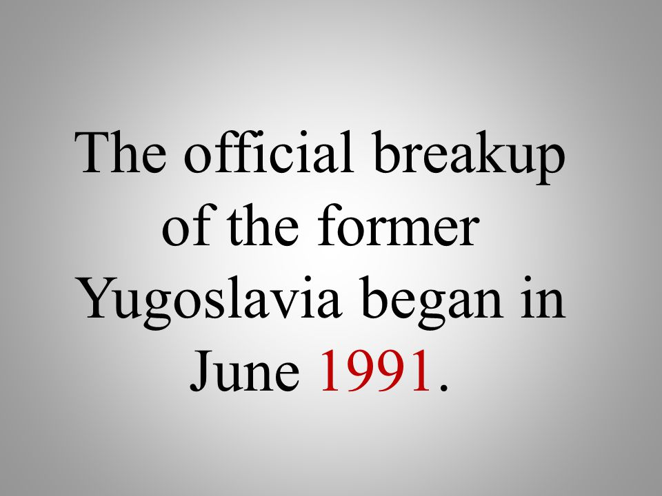 The official breakup of the former Yugoslavia began in June 1991.
