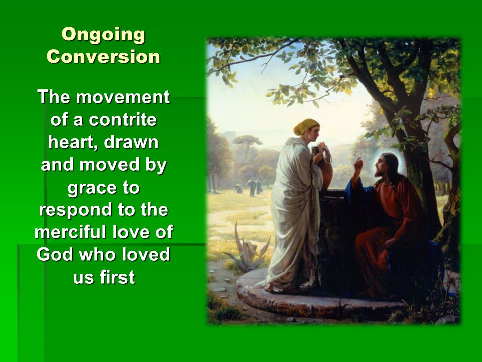 Ongoing Conversion The movement of a contrite heart, drawn and moved by grace to respond to the merciful love of God who loved us first.