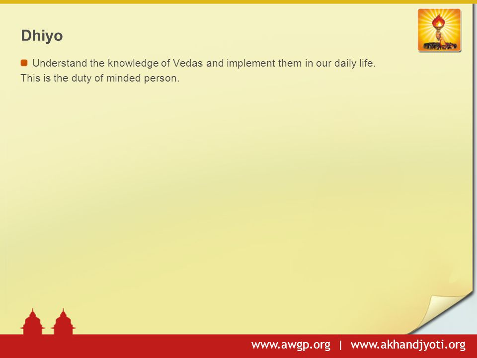Dhiyo Understand the knowledge of Vedas and implement them in our daily life.