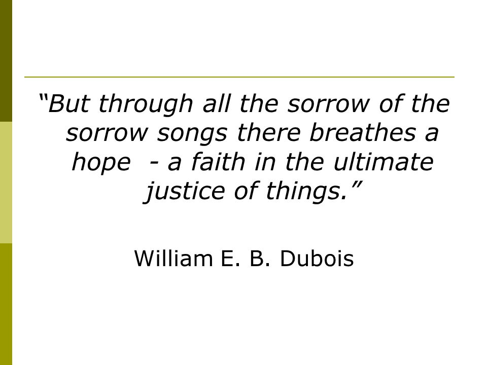 But through all the sorrow of the sorrow songs there breathes a hope - a faith in the ultimate justice of things.