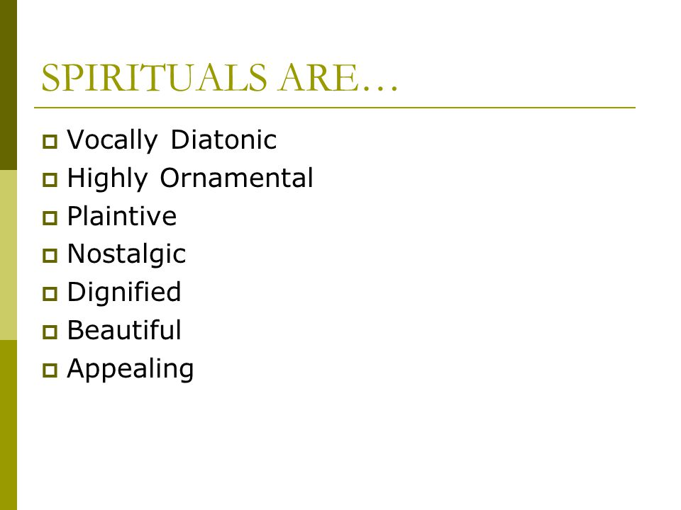 SPIRITUALS ARE… Vocally Diatonic Highly Ornamental Plaintive Nostalgic