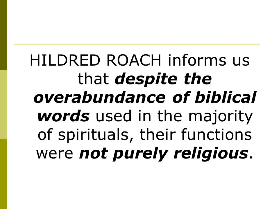 HILDRED ROACH informs us that despite the overabundance of biblical words used in the majority of spirituals, their functions were not purely religious.