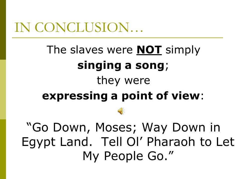 IN CONCLUSION… The slaves were NOT simply. singing a song; they were. expressing a point of view: