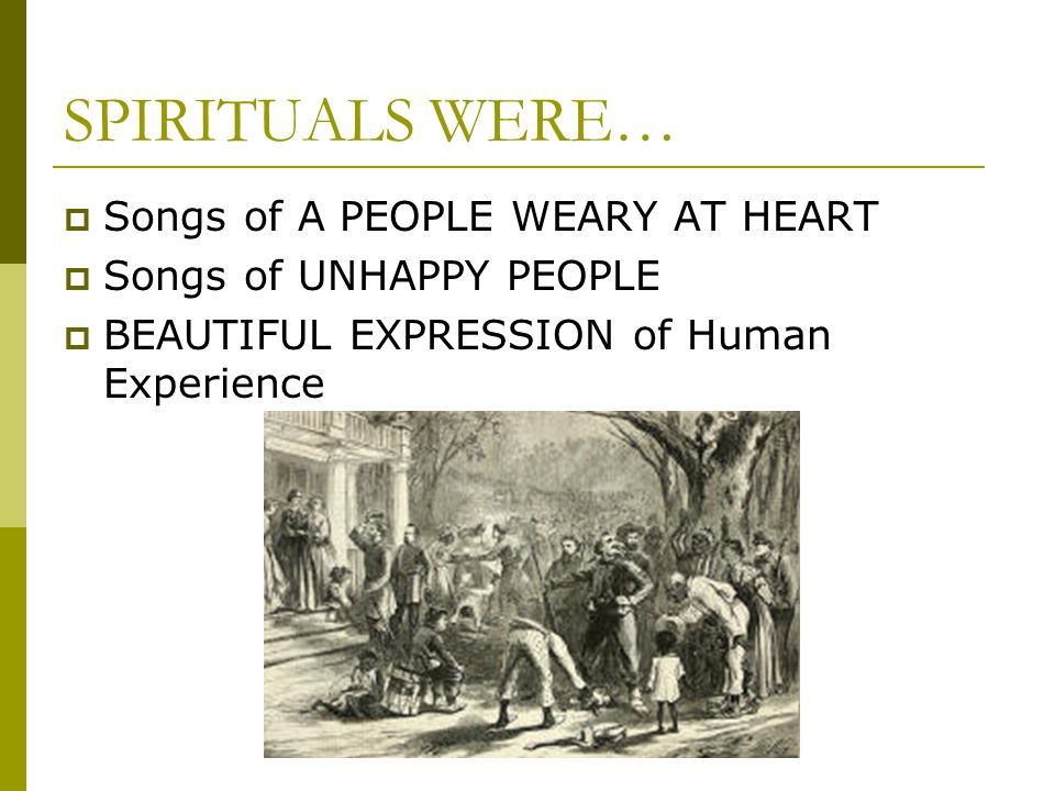 SPIRITUALS WERE… Songs of A PEOPLE WEARY AT HEART
