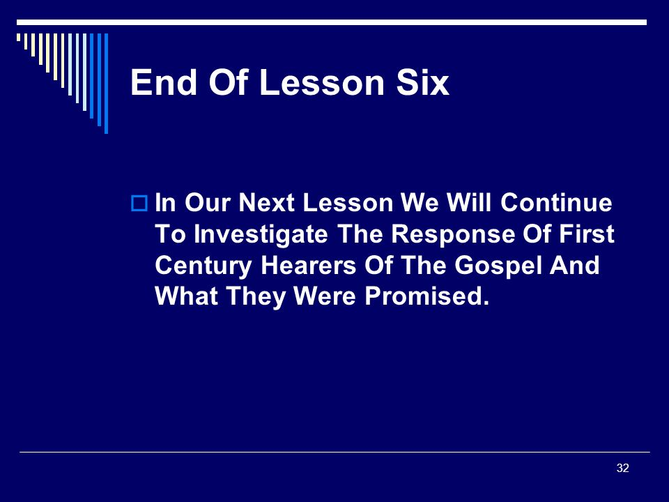 End Of Lesson Six In Our Next Lesson We Will Continue To Investigate The Response Of First Century Hearers Of The Gospel And What They Were Promised.