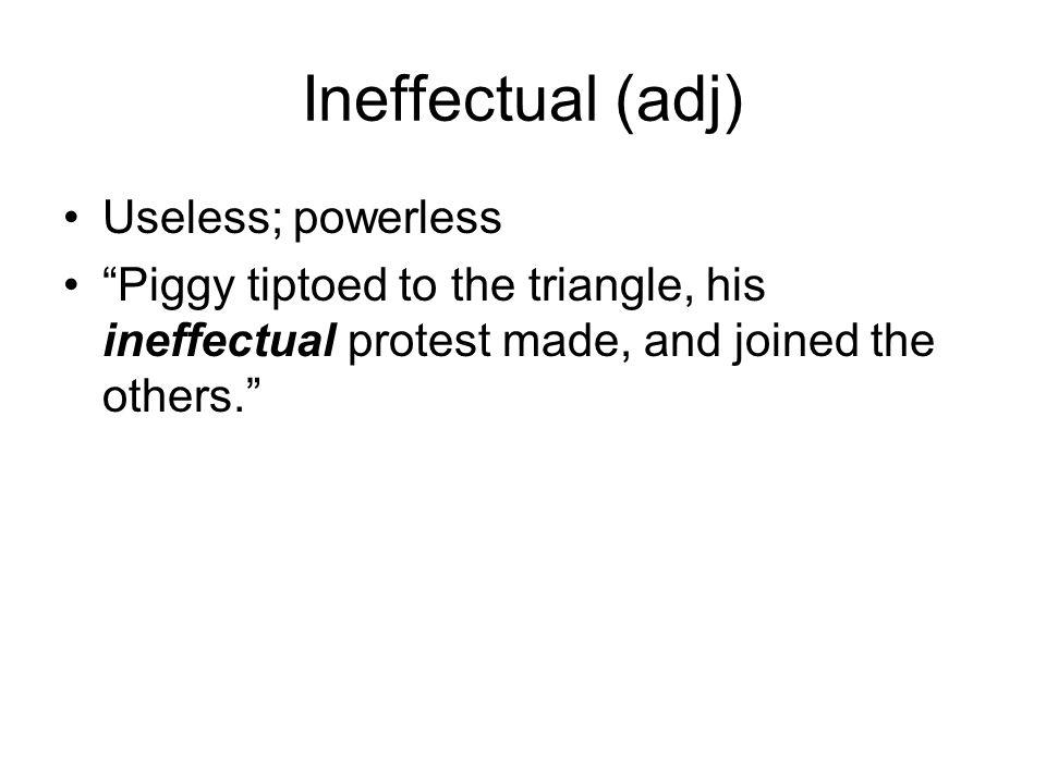 Ineffectual (adj) Useless; powerless