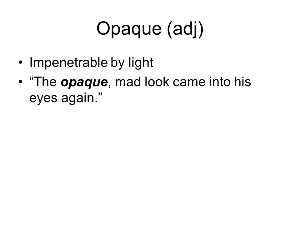 Opaque (adj) Impenetrable by light