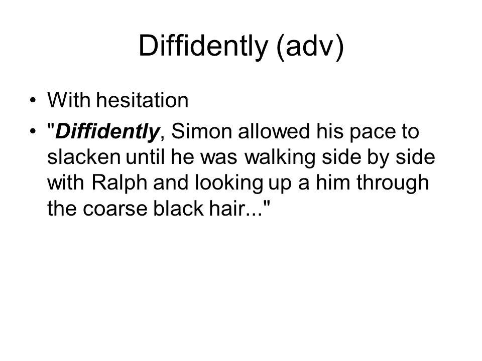 Diffidently (adv) With hesitation
