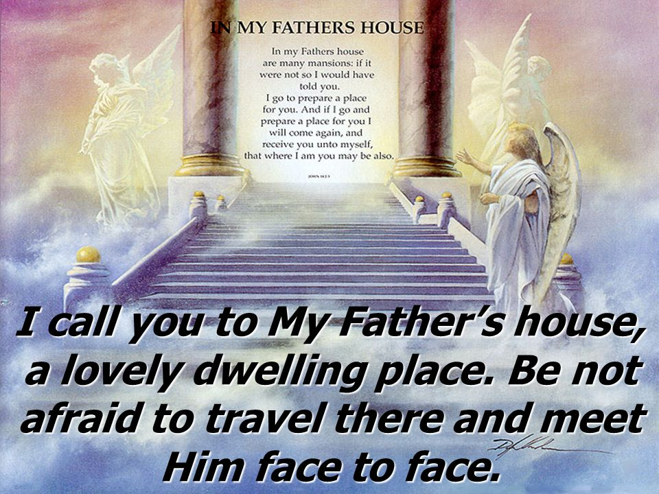I call you to My Father's house, a lovely dwelling place
