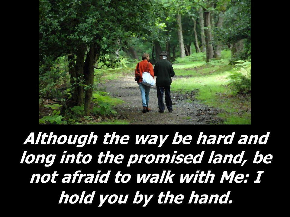 Although the way be hard and long into the promised land, be not afraid to walk with Me: I hold you by the hand.