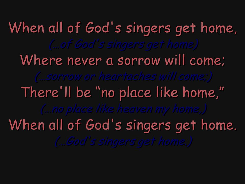 When all of God s singers get home, Where never a sorrow will come;