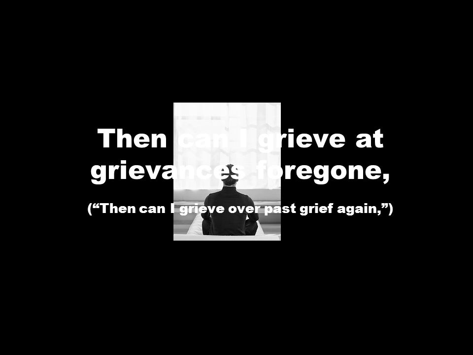 Then can I grieve at grievances foregone, ( Then can I grieve over past grief again, )