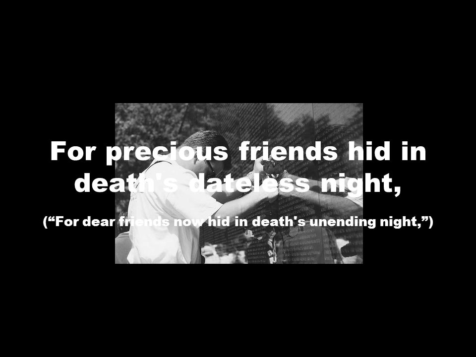 For precious friends hid in death s dateless night, ( For dear friends now hid in death s unending night, )