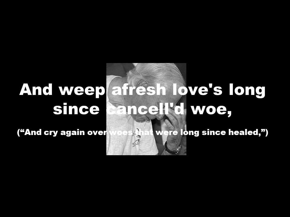 And weep afresh love s long since cancell d woe, ( And cry again over woes that were long since healed, )