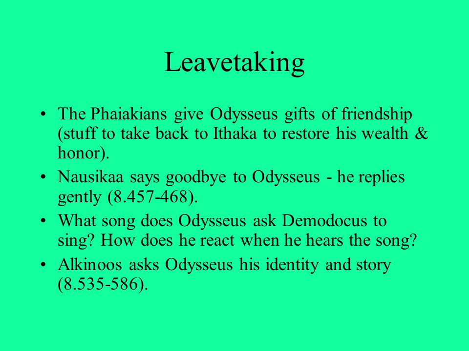 Leavetaking The Phaiakians give Odysseus gifts of friendship (stuff to take back to Ithaka to restore his wealth & honor).