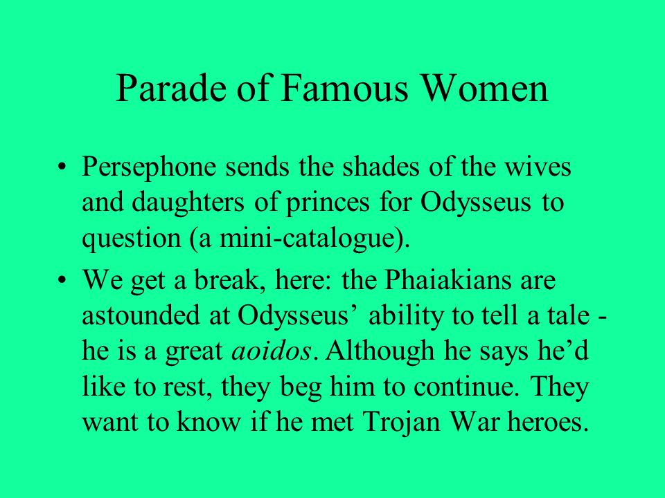 Parade of Famous Women Persephone sends the shades of the wives and daughters of princes for Odysseus to question (a mini-catalogue).