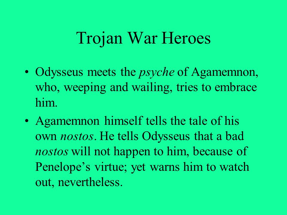Trojan War Heroes Odysseus meets the psyche of Agamemnon, who, weeping and wailing, tries to embrace him.